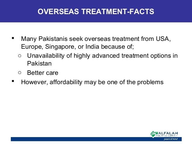  Many Pakistanis seek overseas treatment from USA, Europe, Singapore, or India because of; o Unavailability of highly adv...