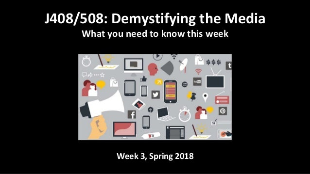 Week 3, Spring 2018 J408/508: Demystifying the Media What you need to know this week
