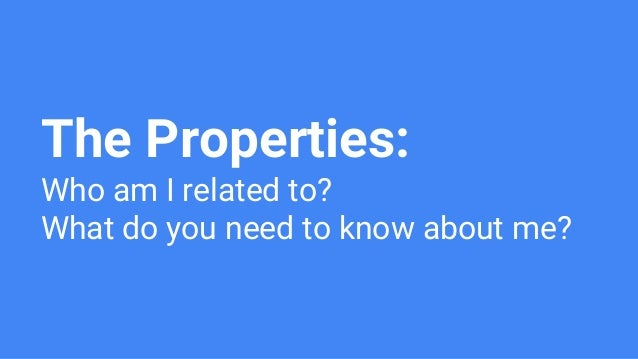 The Properties: Who am I related to? What do you need to know about me?