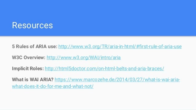 Resources 5 Rules of ARIA use: http://www.w3.org/TR/aria-in-html/#first-rule-of-aria-use W3C Overview: http://www.w3.org/W...