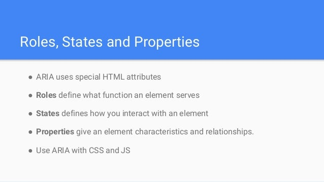 Roles, States and Properties ● ARIA uses special HTML attributes ● Roles define what function an element serves ● States d...