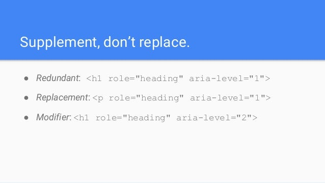 """Supplement, don't replace. ● Redundant: <h1 role=""""heading"""" aria-level=""""1""""> ● Replacement: <p role=""""heading"""" aria-level=""""1""""..."""