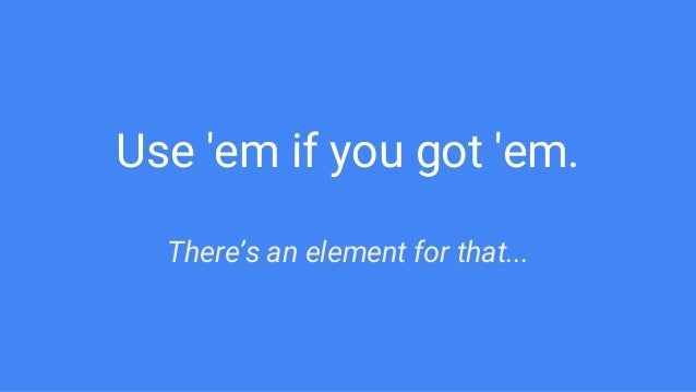 Use 'em if you got 'em. There's an element for that...