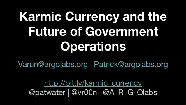 Karmic Currency and the Future of Government Operations Varun@argolabs.org | Patrick@argolabs.org http://bit.ly/karmic_cur...