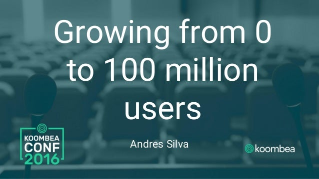 Growing from 0 to 100 million users Andres Silva