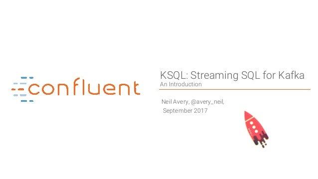 1Confidential KSQL: Streaming SQL for Kafka An Introduction Neil Avery, @avery_neil, September 2017