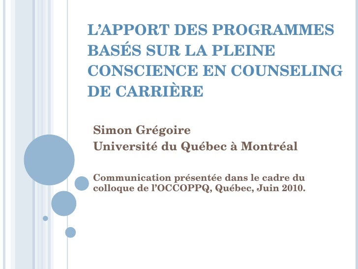 L'APPORT DES PROGRAMMES BASÉS SUR LA PLEINE CONSCIENCE EN COUNSELING DE CARRIÈRE Simon Grégoire Université du Québec à Mon...