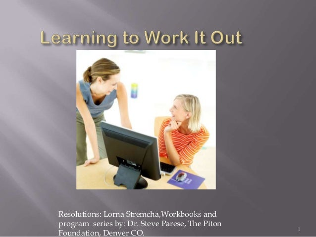 Resolutions: Lorna Stremcha,Workbooks andprogram series by: Dr. Steve Parese, The Piton                                   ...