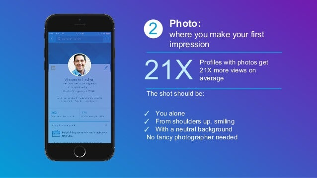 2 Photo: where you make your first impression 21X Profiles with photos get 21X more views on average The shot should be: ✓...