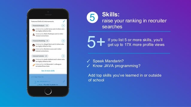 5 Skills: raise your ranking in recruiter searches 5+If you list 5 or more skills, you'll get up to 17X more profile views...