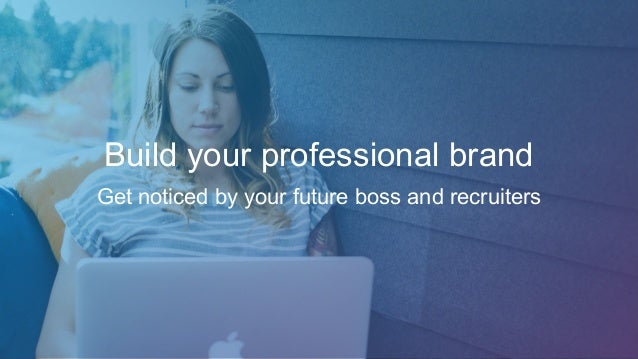 Build your professional brand Get noticed by your future boss and recruiters