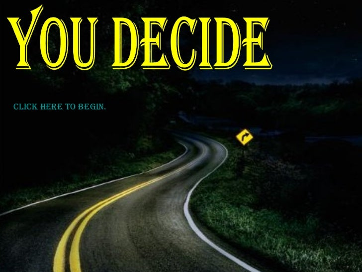 You decide  Click here to begin .