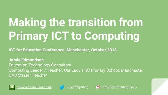 Making the transition from Primary ICT to Computing ICT for Education Conference, Manchester, October 2018 Jamie Edmondson...