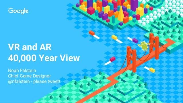 VR and AR 40,000 Year View Noah Falstein Chief Game Designer @nfalstein - please tweet!