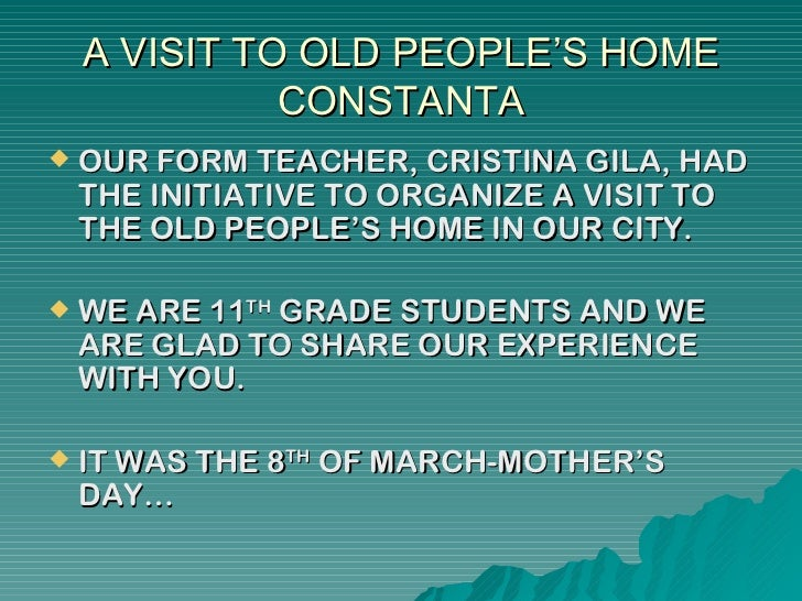 A VISIT TO OLD PEOPLE'S HOME              CONSTANTA   OUR FORM TEACHER, CRISTINA GILA, HAD    THE INITIATIVE TO ORGANIZE ...