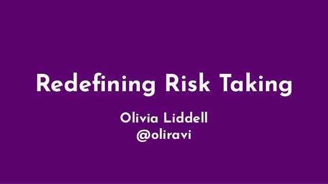 Redefining Risk Taking Olivia Liddell @oliravi