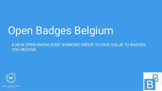 Open Badges Belgium A NEW OPEN KNOWLEDGE WORKING GROUP TO GIVE VALUE TO BADGES YOU RECEIVE