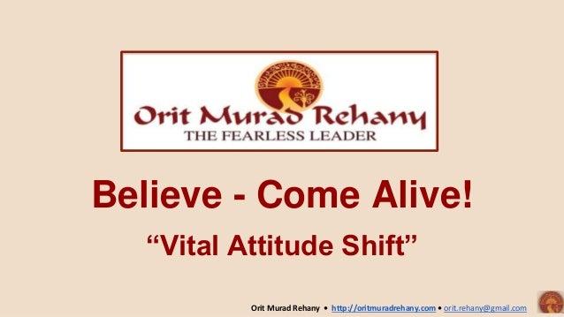 """Believe - Come Alive! """"Vital Attitude Shift"""" Orit Murad Rehany • http://oritmuradrehany.com • orit.rehany@gmail.com"""