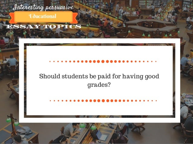 interesting persuasive essay topics about education 10 interesting persuasive essay topics educational should students be paid for having good grades