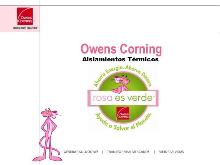 Owens Corning<br />Aislamientos Térmicos<br />GENERAR SOLUCIONES    |    TRANSFORMAR MERCADOS     |    MEJORAR VIDAS<br />