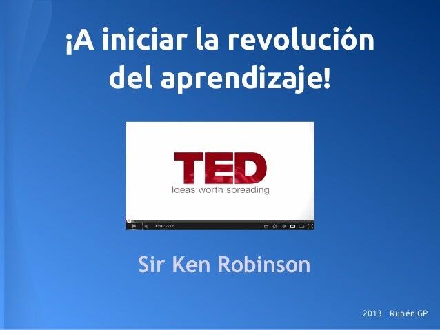 ¡A iniciar la revolución del aprendizaje! Sir Ken Robinson 2013 Rubén GP