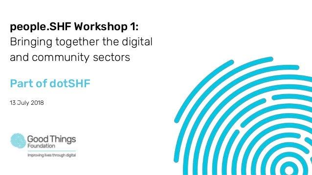 people.SHF Workshop 1: Bringing together the digital and community sectors Part of dotSHF 13 July 2018