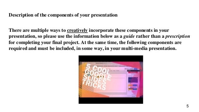 Description of the components of your presentation There are multiple ways to creatively incorporate these components in y...