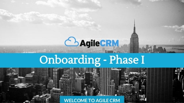 Onboarding - Phase I WELCOME TO AGILE CRM