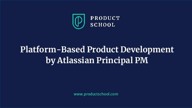 www.productschool.com Platform-Based Product Development by Atlassian Principal PM