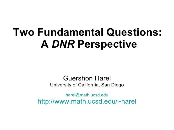 Two Fundamental Questions:  A  DNR  Perspective Guershon Harel University of California, San Diego [email_address] http://...