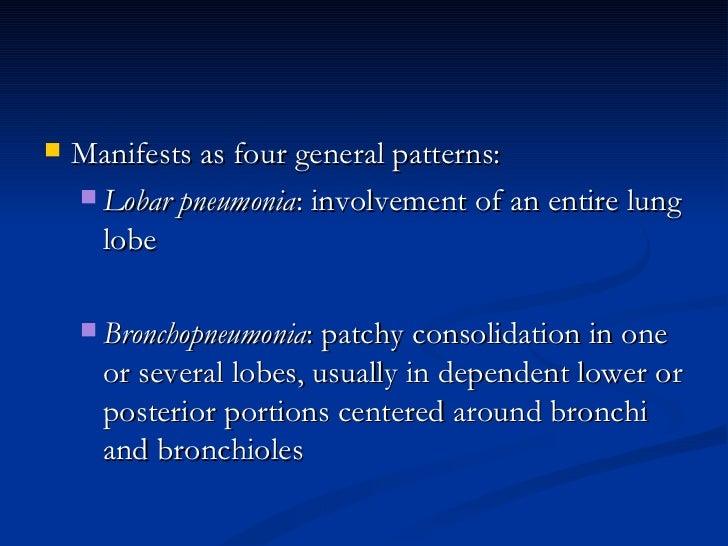 <ul><li>Manifests as four general patterns:  </li></ul><ul><ul><li>Lobar pneumonia : involvement of an entire lung lobe  <...