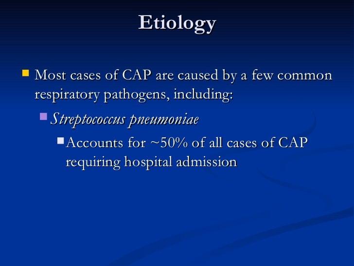 Etiology <ul><li>Most cases of CAP are caused by a few common respiratory pathogens, including:  </li></ul><ul><ul><li>Str...