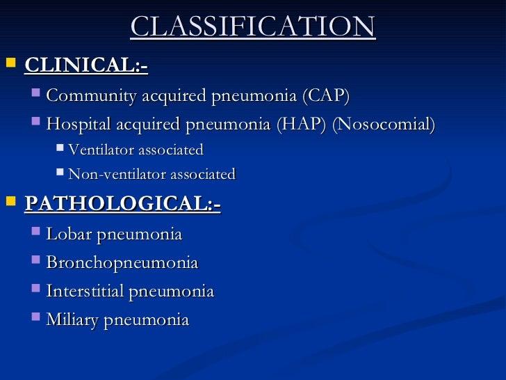 CLASSIFICATION <ul><li>CLINICAL:- </li></ul><ul><ul><li>Community acquired pneumonia (CAP) </li></ul></ul><ul><ul><li>Hosp...