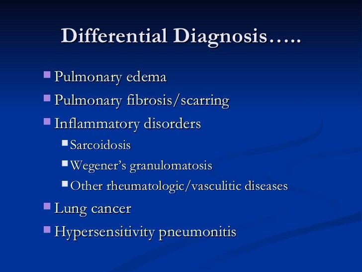 Differential Diagnosis….. <ul><ul><li>Pulmonary edema  </li></ul></ul><ul><ul><li>Pulmonary fibrosis/scarring  </li></ul><...