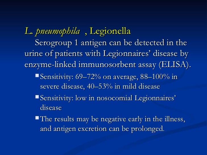 <ul><ul><li>L. pneumophila   , Legionella Serogroup 1 antigen can be detected in the urine of patients with Legionnaires' ...
