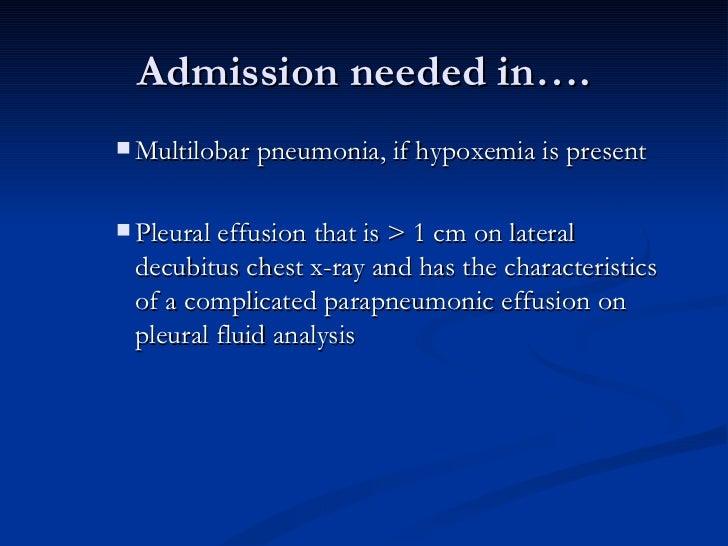 Admission needed in…. <ul><ul><ul><li>Multilobar pneumonia, if hypoxemia is present </li></ul></ul></ul><ul><ul><ul><li>Pl...