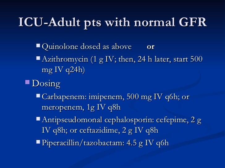 ICU-Adult pts with normal GFR <ul><ul><ul><li>Quinolone dosed as above  or   </li></ul></ul></ul><ul><ul><ul><li>Azithromy...