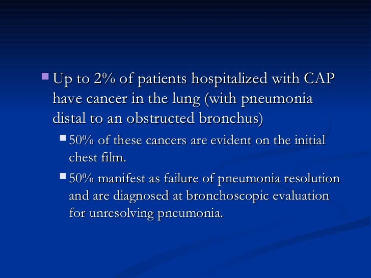 <ul><ul><li>Up to 2% of patients hospitalized with CAP have cancer in the lung (with pneumonia distal to an obstructed bro...