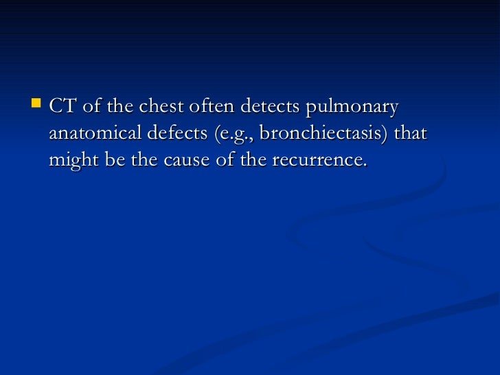 <ul><li>CT of the chest often detects pulmonary anatomical defects (e.g., bronchiectasis) that might be the cause of the r...