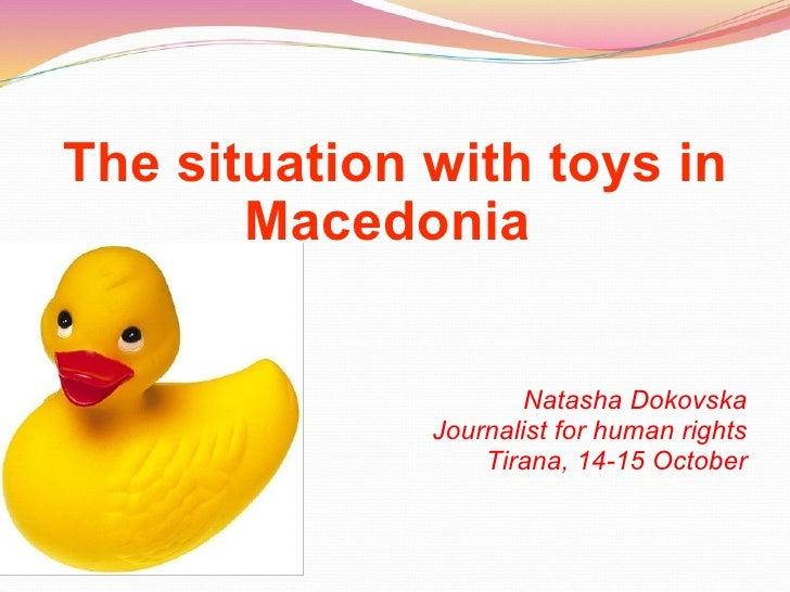 The situation with toys in Macedonia   Natasha Dokovska Journalist for human rights Tirana, 14-15 October