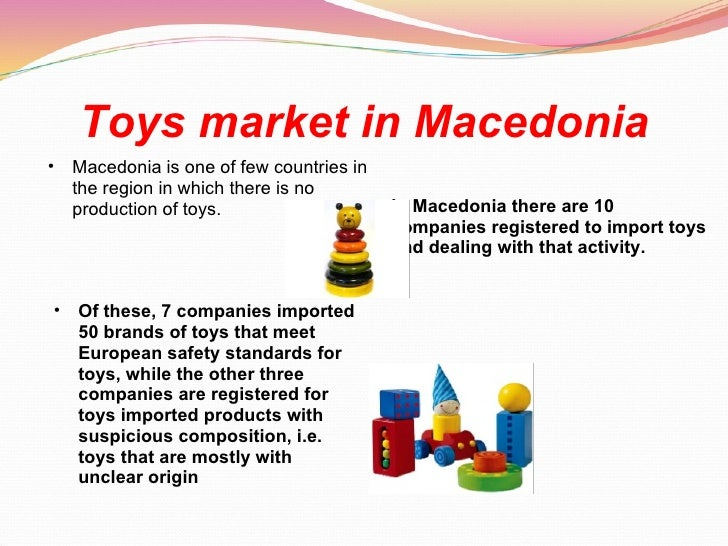Toys market in Macedonia <ul><ul><li>Macedonia is one of few countries in the region in which there is no production of to...