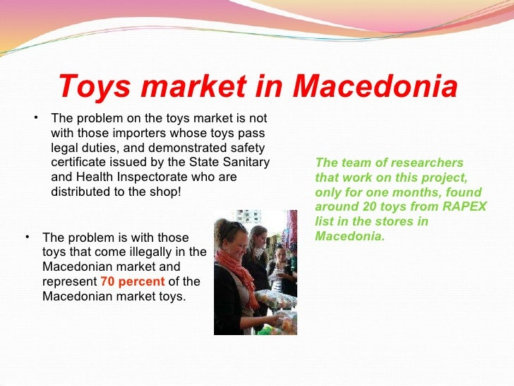 Toys market in Macedonia <ul><ul><li>The problem on the toys market is not with those importers whose toys pass legal duti...