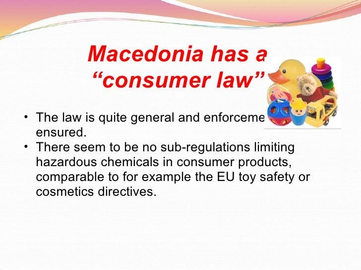 "Macedonia has a  ""consumer law""   <ul><ul><li>The law is quite general and enforcement is not ensured.  </li></ul></ul><ul..."
