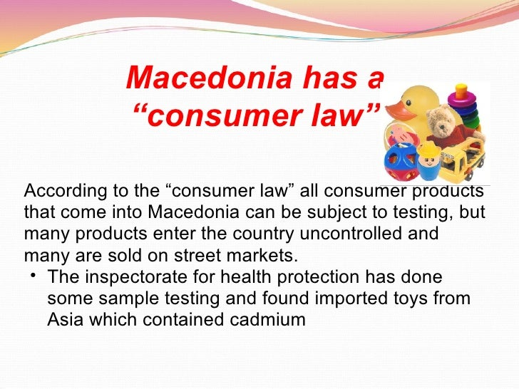"""Macedonia has a  """"consumer law""""   <ul><li>According to the """"consumer law"""" all consumer products that come into Macedonia c..."""
