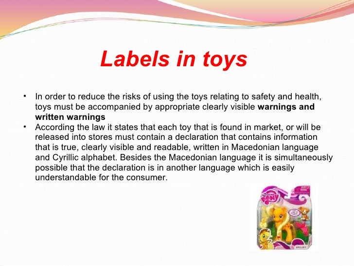 Labels in toys   <ul><ul><li>In order to reduce the risks of using the toys relating to safety and health, toys must be ac...