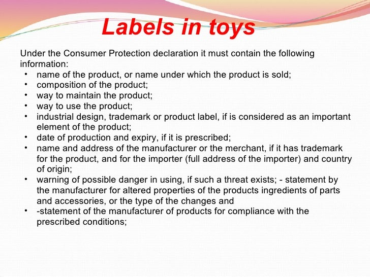 Labels in toys   <ul><li>Under the Consumer Protection declaration it must contain the following information:  </li></ul><...