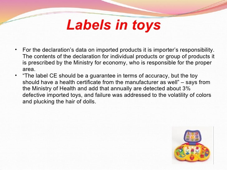 Labels in toys <ul><ul><li>For the declaration's data on imported products it is importer's responsibility. The contents o...