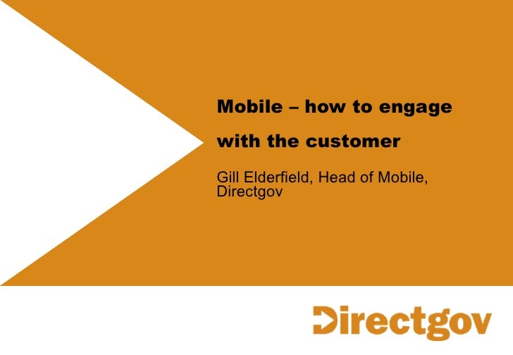 Mobile – how to engage with the customer   Gill Elderfield, Head of Mobile, Directgov