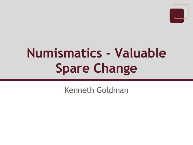 Numismatics - Valuable Spare Change Kenneth Goldman