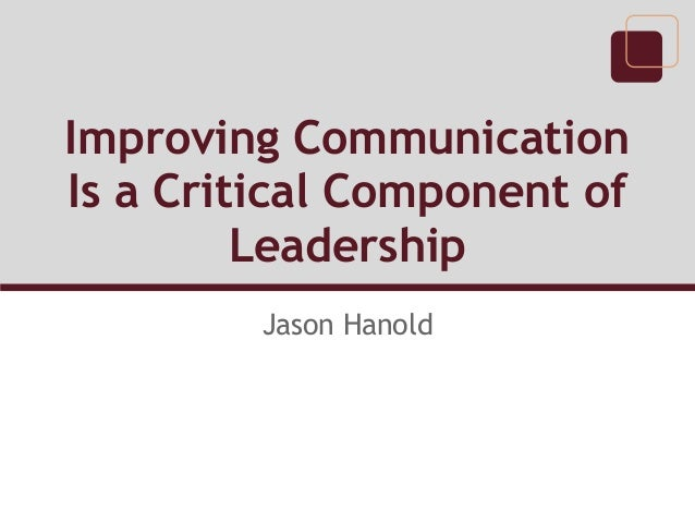 Improving Communication Is a Critical Component of Leadership Jason Hanold